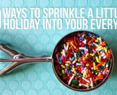50 Ways To Sprinkle A Little Holiday Into Your Every Day